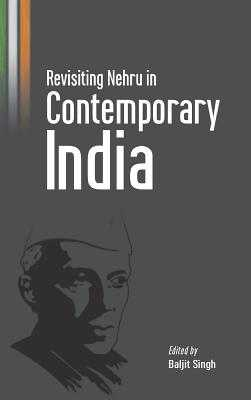 Revisiting Nehru in Contemporary India - Singh, Baljit (Editor)
