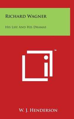 Richard Wagner: His Life and His Dramas - Henderson, W J
