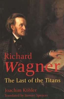 Richard Wagner: The Last of the Titans - Kohler, Joachim, and Spencer, Stewart (Translated by)