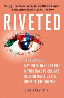 Riveted: The Science of Why Jokes Make Us Laugh, Movies Make Us Cry, and Religion Makes Us Feel One with the Universe: The Science of Why Jokes Make Us Laugh, Movies Make Us Cry, and Religion Makes Us Feel One with the Universe - Davies, Jim