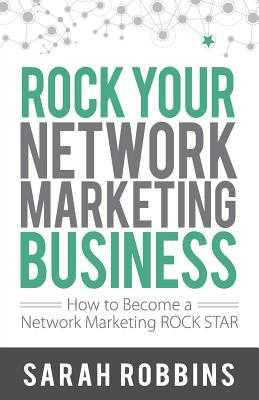 Rock Your Network Marketing Business: How to Become a Network Marketing Rock Star - Robbins, Sarah