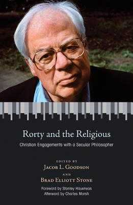 Rorty and the Religious: Christian Engagements with a Secular Philosopher - Goodson, Jacob L (Editor), and Stone, Brad Elliott (Editor), and Marsh, Charles (Afterword by)