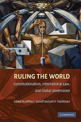 Ruling the World?: Constitutionalism, International Law, and Global Governance - Dunoff, Jeffrey L (Editor), and Trachtman, Joel P (Editor)