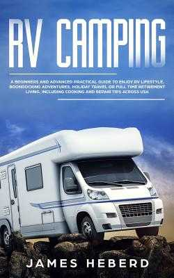 RV Camping: A Beginners and Advanced Practical Guide to Enjoy RV Lifestyle, Boondocking Adventures, Holiday Travel or Full Time Retirement Living, Including Cooking and Repair Tips Across USA - Heberd, James