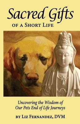 Sacred Gifts Of A Short Life: Uncovering The Wisdom Of Our Pets End Of Life Journeys - Fernandez, Elizabeth Ann