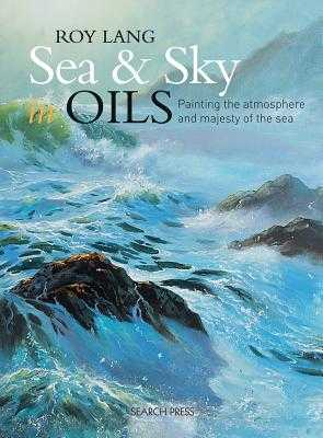 Sea & Sky in Oils: Painting the Atmosphere and Majesty of the Sea - Lang, Roy