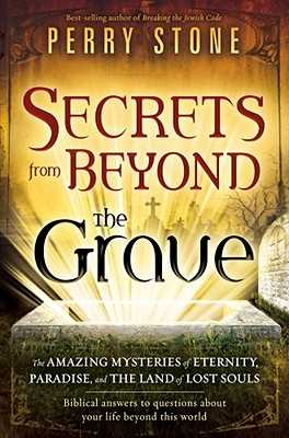 Secrets from Beyond the Grave: The Amazing Mysteries of Eternity, Paradise, and the Land of Lost Souls - Stone, Perry