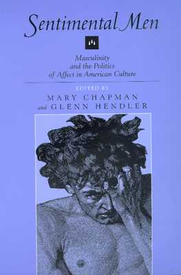 Sentimental Men: Masculinity and the Politics of Affect in American Culture - Chapman, Mary, Professor (Editor), and Hendler, Glenn (Editor)