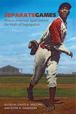 Separate Games: African American Sport Behind the Walls of Segregation - Wiggins, David K (Editor), and Swanson, Ryan (Editor)