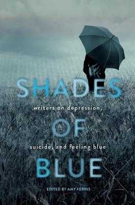 Shades of Blue: Writers on Depression, Suicide, and Feeling Blue - Ferris, Amy (Editor)