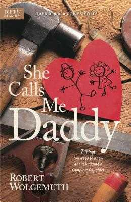 She Calls Me Daddy: 7 Things You Need to Know about Building a Complete Daughter - Wolgemuth, Robert