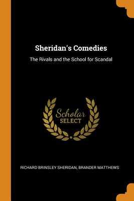 Sheridan's Comedies: The Rivals and the School for Scandal - Sheridan, Richard Brinsley, and Matthews, Brander