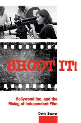Shoot It!: Hollywood Inc. and the Rising of Independent Film - Spaner, David