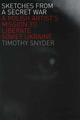 Sketches from a Secret War: A Polish Artist's Mission to Liberate Soviet Ukraine - Snyder, Timothy