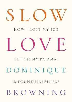 Slow Love: How I Lost My Job, Put on My Pajamas & Found Happiness - Browning, Dominique