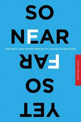 So Near Yet So Far: The Public and Hidden Worlds of Canada-US Relations - Hale, Geoffrey, Dr.