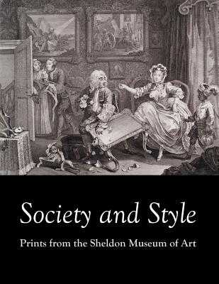 Society and Style: Prints from the Sheldon Museum of Art - Stewart, Alison, and Royster, Paul