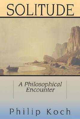 Solitude: A Philosophical Encounter - Koch, Philip