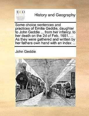 Some Choice Sentences and Practices of Emilia Geddie, Daughter to John Geddie ... from Her Infancy. to Her Death on the 2D of Feb. 1681. ... as They Were Gathered and Written by Her Fathers Own Hand with an Index ... - Geddie, John