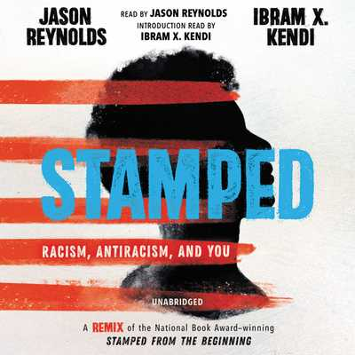 Stamped: Racism, Antiracism, and You: A Remix of the National Book Award-Winning Stamped from the Beginning - Reynolds, Jason (Read by), and Kendi, Ibram X