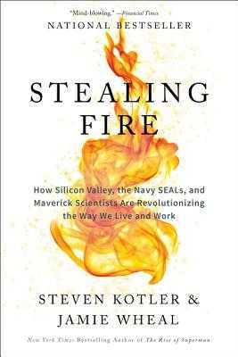 Stealing Fire: How Silicon Valley, the Navy SEALs, and Maverick Scientists Are Revolutionizing the Way We Live and Work - Kotler, Steven, and Wheal, Jamie