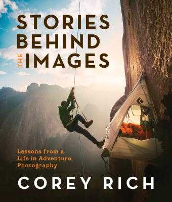 Stories Behind the Images: Lessons from a Life in Adventure Photography - Rich, Corey