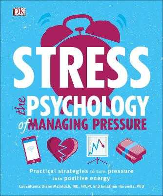 Stress The Psychology of Managing Pressure: Practical Strategies to turn Pressure into Positive Energy - DK, and Horowitz, Jonathan, Dr. (Consultant editor), and McIntosh, Diane, Dr. (Consultant editor)