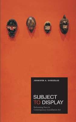 Subject to Display: Reframing Race in Contemporary Installation Art - Gonzalez, Jennifer A