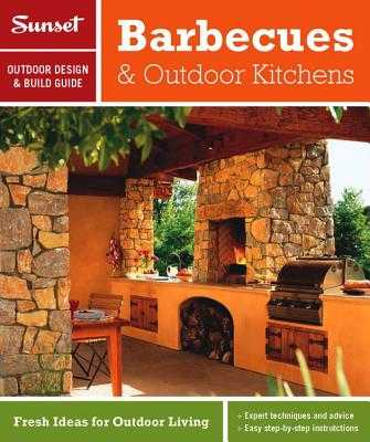 Sunset Outdoor Design & Build: Barbecues & Outdoor Kitchens: Fresh Ideas for Outdoor Living - Sunset Magazine