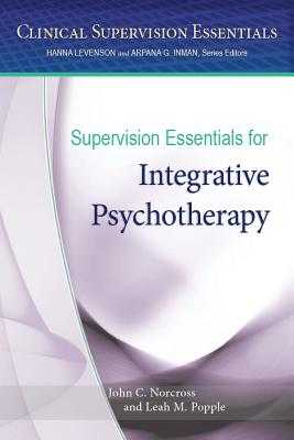 Supervision Essentials for Integrative Psychotherapy - American Psychological Association, and Norcross, John C, PhD, Abpp, and Popple, Leah M