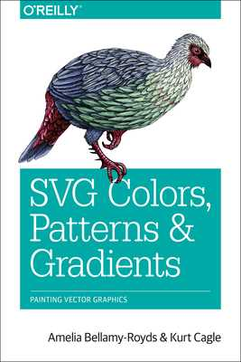Svg Colors, Patterns & Gradients: Painting Vector Graphics - Bellamy-Royds, Amelia, and Cagle, Kurt