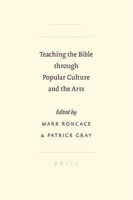 Teaching the Bible Through Popular Culture and the Arts - Gray, Patrick, and Roncace, Mark (Editor), and Gray, P (Editor)