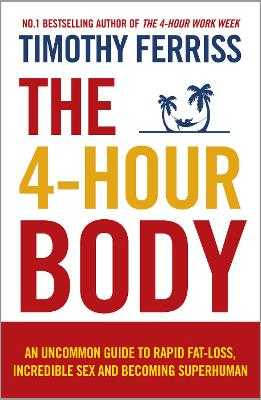 The 4-Hour Body: An Uncommon Guide to Rapid Fat-loss, Incredible Sex and Becoming Superhuman - Ferriss, Timothy