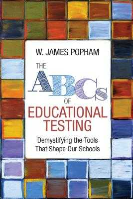 The ABCs of Educational Testing: Demystifying the Tools That Shape Our Schools - Popham, W James
