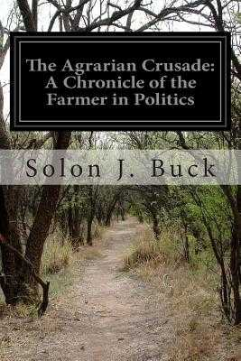 The Agrarian Crusade: A Chronicle of the Farmer in Politics - Buck, Solon J