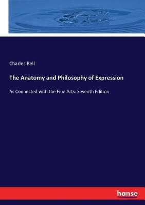 The Anatomy and Philosophy of Expression: As Connected with the Fine Arts. Seventh Edition - Bell, Charles