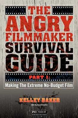 The Angry Filmmaker Survival Guide: Part One Making the Extreme No Budget Film - Baker, Kelley