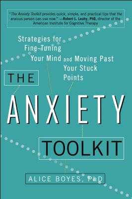 The Anxiety Toolkit: Strategies for Fine-Tuning Your Mind and Moving Past Your Stuck Points - Boyes Ph D, Alice