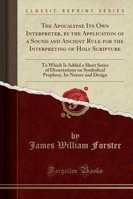 The Apocalypse Its Own Interpreter, by the Application of a Sound and Ancient Rule for the Interpreting of Holy Scripture: To Which Is Added a Short Series of Dissertations on Symbolical Prophecy, Its Nature and Design (Classic Reprint) - Forster, James William