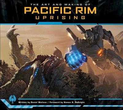 The Art and Making of Pacific Rim Uprising - Wallace, Daniel, and DeKnight, Steven S. (Foreword by)