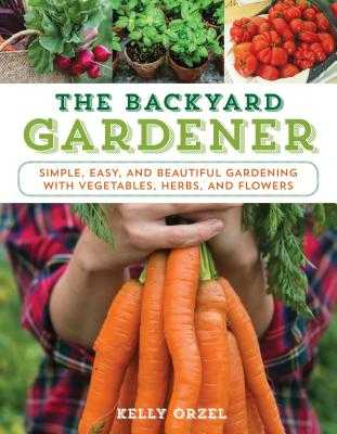 The Backyard Gardener: Simple, Easy, and Beautiful Gardening with Vegetables, Herbs, and Flowers - Orzel, Kelly