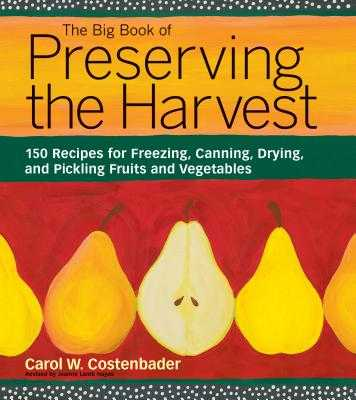 The Big Book of Preserving the Harvest: 150 Recipes for Freezing, Canning, Drying, and Pickling Fruits and Vegetables - Costenbader, Carol W