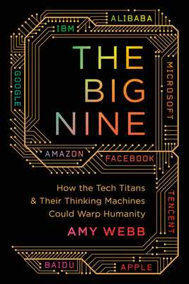 The Big Nine: How the Tech Titans and Their Thinking Machines Could Warp Humanity - Webb, Amy