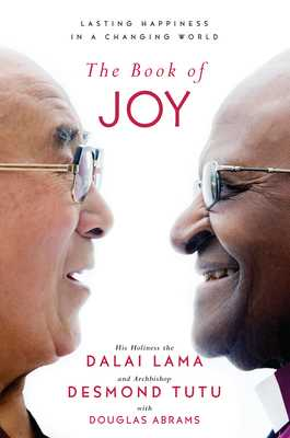 The Book of Joy: Lasting Happiness in a Changing World - Lama, Dalai, and Tutu, Desmond, and Abrams, Douglas Carlton