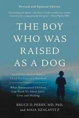 The Boy Who Was Raised as a Dog: And Other Stories from a Child Psychiatrist's Notebook -- What Traumatized Children Can Teach Us about Loss, Love, and Healing - Perry, Bruce D, and Szalavitz, Maia