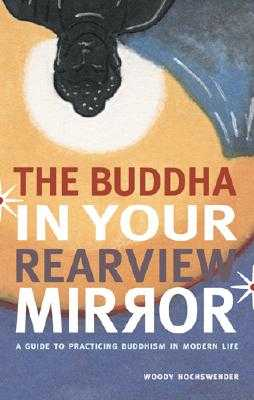 The Buddha in Your Rearview Mirror: A Guide to Practicing Buddhism in Modern Life - Hochswender, Woody