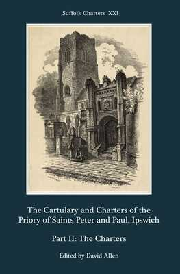The Cartulary and Charters of the Priory of Saints Peter and Paul, Ipswich: Part II: The Charters - Allen, David (Editor)