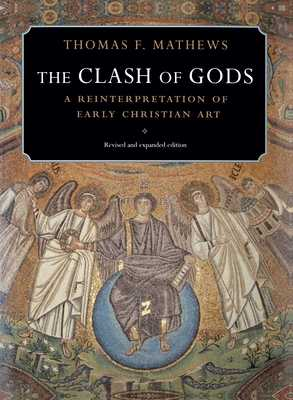 The Clash of Gods: A Reinterpretation of Early Christian Art - Revised and Expanded Edition - Mathews, Thomas F