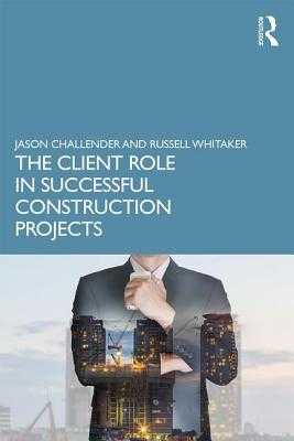 The Client Role in Successful Construction Projects - Challender, Jason, and Whitaker, Russell