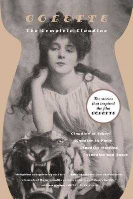 The Complete Claudine: Claudine at School/Claudine in Paris/Claudine Married/Claudine and Annie - Colette, and White, Antonia (Translated by), and Thurman, Judith (Introduction by)